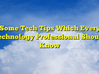 Some Tech Tips Which Every Technology Professional Should Know