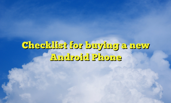 Checklist for buying a new Android Phone