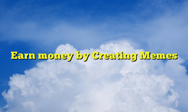Earn money by Creating Memes