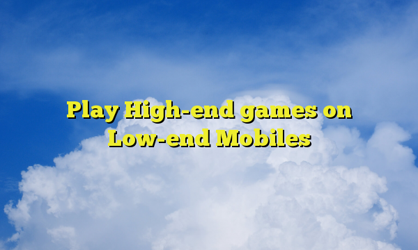 Play High-end games on Low-end Mobiles