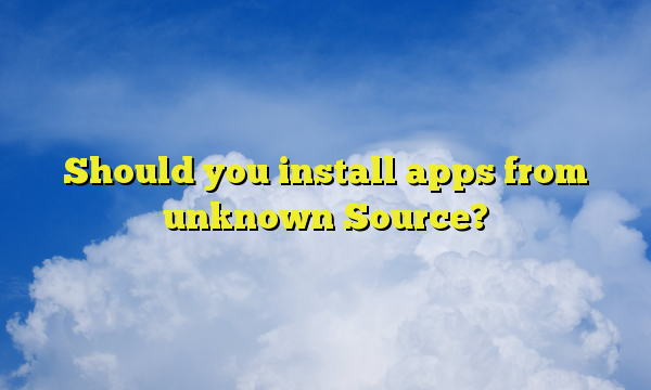 Should you install apps from unknown Source?
