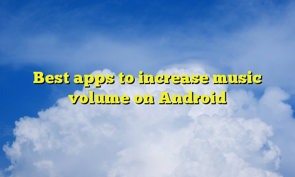 Best apps to increase music volume on Android