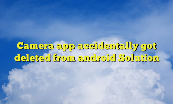 Camera app accidentally got deleted from android Solution