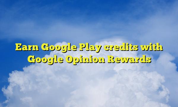 Earn Google Play credits with Google Opinion Rewards