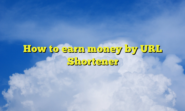 How to earn money by URL Shortener