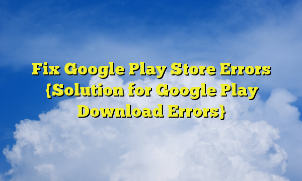 Fix Google Play Store Errors {Solution for Google Play Download Errors}