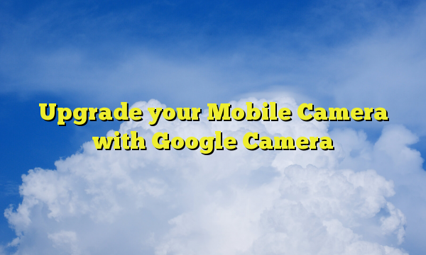 Upgrade your Mobile Camera with Google Camera
