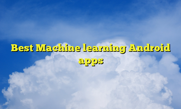 Best Machine learning Android apps