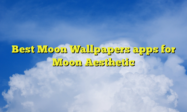 Best Moon Wallpapers apps for Moon Aesthetic
