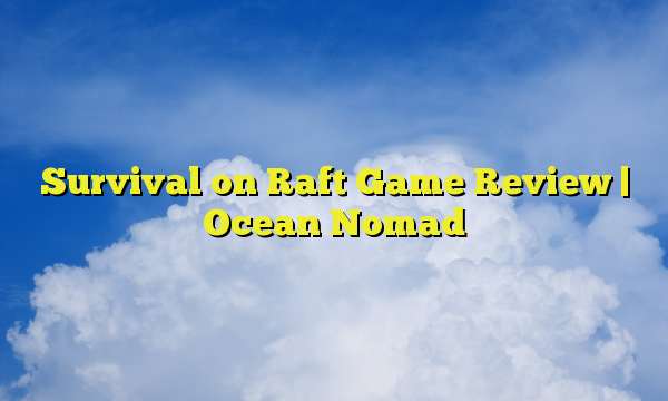 Survival on Raft Game Review | Ocean Nomad