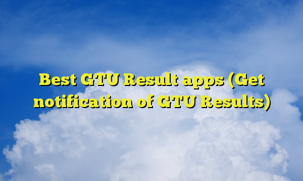 Best GTU Result apps (Get notification of GTU Results)