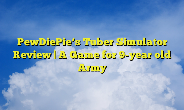 PewDiePie's Tuber Simulator Review | A Game for 9-year old Army