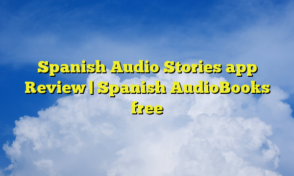 Spanish Audio Stories app Review | Spanish AudioBooks free